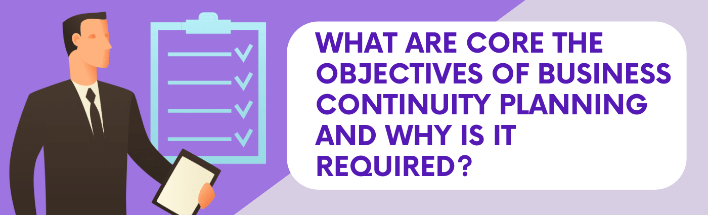 Why do you need a Business Continuity Plan and what are the core Objectives of Business Continuity Planning?